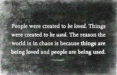 The reason the world is in chaos is because things are being loved and people are being used.