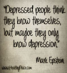 "Depression quote: ""Depressed people think they know themselves, but maybe they only know depression.""  www.HealthyPlace.com"