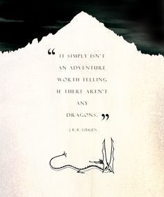 """Tolkien quote ~ """"It simply isn't an adventure worth telling if there are no dragons"""""""