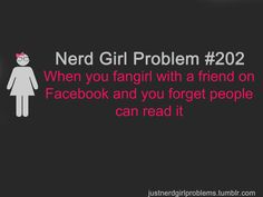 Nerd Girl Problem 202 - When You Fangirl With A Friend On Facebook And You Forget People Can Read It.