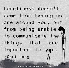 Loneliness doesn't come from having no one around you, but from being unable to communicate the things that are important to you. -Carl Jung