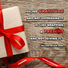 """Feeling gratitude and not expressing it is like wrapping a present and not giving it."" – William Arthur Ward"
