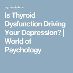 Is Thyroid Dysfunction Driving Your Depression? | World of Psychology