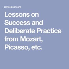 Lessons on Success and Deliberate Practice from Mozart, Picasso, etc.