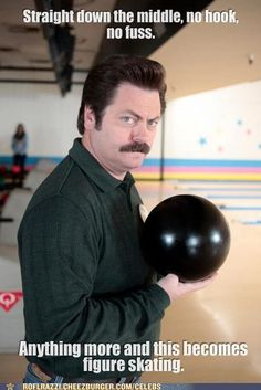 "Parks and Recreation Season Four Episode 13: Bowling for Votes. ""Straight down the middle, no hook, no fuss. Anything more and this becomes figure skating."""