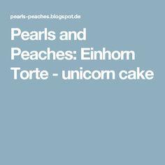 Pearls and Peaches: Einhorn Torte - unicorn cake