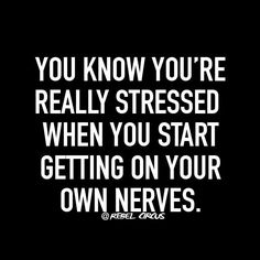 You know you're really stressed when you start getting on your own nerves.