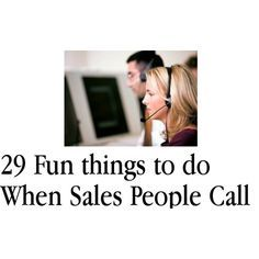 "29 fun things to do when sales people call.  Maybe I'll get the nerve the nerve to say something other than ""no, thank you"""