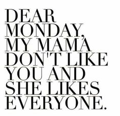 My mama dont like you and she likes everyone, Monday.