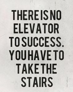 There is no elevator to success. you have to take the stairs. There are no shortcuts.
