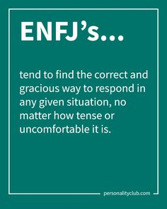 ENFJ's tend to find the correct and gracious way to respond in any given situation, no matter how tense or uncomfortable it is.