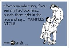 Now remember son, if you see any Red Sox fans... punch. them right in the face and say... YANKEES BITCH!
