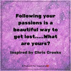Following your passions is a beautiful way to get lost....What are yours? - Inspired by Chris Crooks