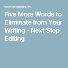 Five More Words to Eliminate from Your Writing - Next Step Editing