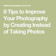 8 Tips to Improve Your Photography by Creating Instead of Taking Photos