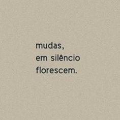 """"""" Mudas, em silêncio florescem. """""""