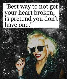 Best way to not get your heart broken, is to pretend you don't have one.