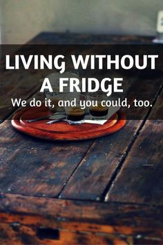 It is possible to live without a fridge and still eat well. It just takes a slight change in how we think about our food.