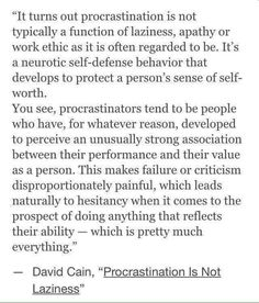 Procrastination is not a function of laziness. It is a self-defense behavior of those who perceive their performance as a factor of their worth as a person. The Words, Pretty Words, Life Advice, Deep Thoughts, Self Improvement, Self Help, Me Quotes, Funny Quotes, Inspirational Quotes