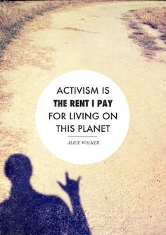 Activism IS the rent I pay for living on this planet. Working together leads to change...one person can make a difference when they get the ball rolling.