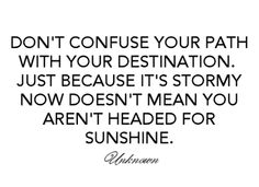 don't confuse your path with your destination. just because it's stormy now doesn't mean you aren't headed for sunshine.