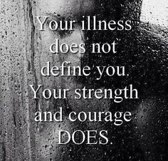 your illness does not define you. your strength and courage does.   And I did it alone