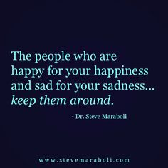 The people who are happy for your happiness and sad for your sadness... keep them around. - Steve Maraboli