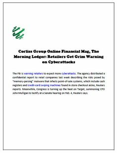 """Corliss Group Online Financial Mag, The Morning Ledger: Retailers Get Grim Warning on Cyberattacks  The FBI is warning retailers to expect more cyberattacks. The agency distributed a confidential report to retail companies last week describing the risks posed by """"memory-parsing"""" malware that infects point-of-sale systems, which include cash registers and credit-card swiping machines found in store checkout aisles"""