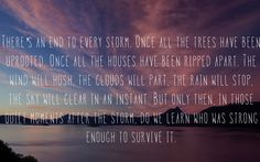 There's an end to every storm and thats when we learn who was strong enough to survive it