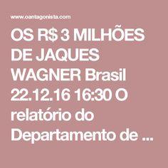 OS R$ 3 MILHÕES DE JAQUES WAGNER  Brasil 22.12.16 16:30 O relatório do Departamento de Estado americano também confirma o pagamento de R$ 3 milhões a Jaques Wagner, a maior parte no caixa 2, para a campanha de 2006 ao governo da Bahia.  A versão bate com o relatado por Claudio Melo Filho, ex-VP de relações internacionais. O delator disse também que Wagner levou mais R$ 7,5 milhões em 2010 e outros R$ 10 milhões em 2014 - já na campanha de Rui Costa.