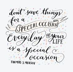 Every day should be treated as a special occasion.