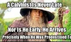 A Calvinist is never late.