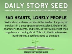 ⚘ DAILY STORY SEED⚘  Sad Hearts, Lonely People Write about a character who is the leader of a group of survivors in a post-apocalyptic wasteland. Explore this character's thoughts, and fears, as they realize that their supplies are running short. This is it, the time to make hard choices. Sacrifices need to be made.  Want to publish a story inspired by this prompt?Click hereto read the guidelines~ ♥︎ And, if you're looking for more writerly content, make sure to follow ...