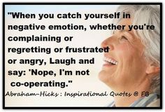 "Abraham-Hicks: ""When you catch yourself in negative emotion, whether you're complaining or regretting or frustrated or angrym Kaugh and say: 'Nope, I'm not co-coperating.'"""