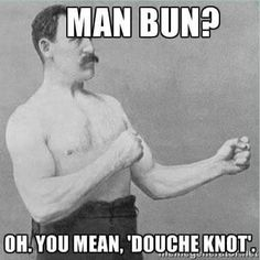Overly manly man doesn't like your douche knot.