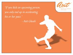 If you kick an upcoming person, you only end up in accelerating his or her pace. - Asit Ghosh #Quotes #Asit #Ghosh #FFT #ThoughtDrops HIT *SHARE*
