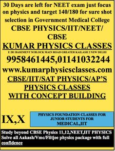 30 Days are left for NEET exam just focus on physics and target 140/180 for sure shot selection in Government Medical College  CBSE PHYSICS/IIT/NEET/CBSE KUMAR PHYSICS CLASSES E 281 BASEMENT M BLOCK MAIN ROAD GREATER KAILASH 2 NEW DELHI  9958461445,01141032244 www.kumarphysicsclasses.com CBSE/IIT/SAT PHYSICS/AP'S PHYSICS CLASSES WITH CONCEPT BUILDING