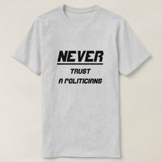 Never trust a politicians T-Shirt - tap to personalize and get yours