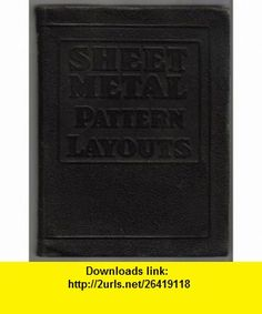 Sheet metal pattern layouts A practical illustrated treatise covering all phases of sheet metal work, including pattern cutting and pattern development Edwin P Anderson ,   ,  , ASIN: B0007DY7B8 , tutorials , pdf , ebook , torrent , downloads , rapidshare , filesonic , hotfile , megaupload , fileserve