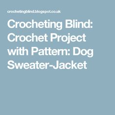 Crocheting Blind: Crochet Project with Pattern: Dog Sweater-Jacket