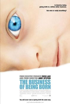 The BEST Documentary for any women thinking about having children: MUST WATCH! The Business of Being Born. A documentary that all mothers to be should see.