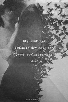 Dry Your eye<br>Soulmate dry your eye<br>'Cause soulmates never die | Sleeping With Ghosts