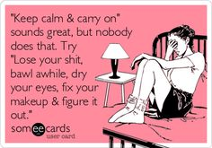 """Keep calm & carry on"" sounds great, but nobody does that. Try ""Lose your shit, bawl awhile, dry your eyes, fix your makeup & figure it out."" 