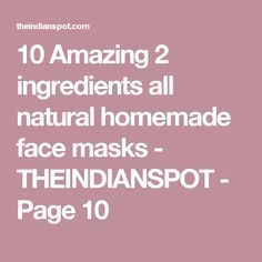 10 Amazing 2 ingredients all natural homemade face masks - THEINDIANSPOT - Page 10