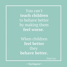 """Kinderpsychologie of opvoed quote van Pam Leo: """"You can't teach children to behave better by making them feel worse. When children feel better they behave better"""" opvoeden Teaching Children Quotes, Learning Quotes, Parenting Quotes, Quotes For Kids, Education Quotes, Kids Education, Teaching Kids, Quotes Children, Psychology Graduate Programs"""