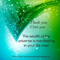 The wealth of the universe is manifesting in your life now! Thank you; I love you. Marilyn Gordon.www.lifetransformationsecrets.com