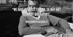 """We have escapist fiction, so why not escapist biography?"" - John Kenneth Galbraith #quote #lifehack #johnkennethgalbraith"