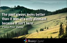 The past always looks better than it was. It's only pleasant because it isn't here. - Finley Peter Dunne #brainyquote #QOTD