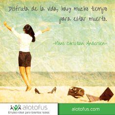 Disfruta de la #vida, hay mucho #tiempo para estar muerto. Hans Christian www.alotofus.com