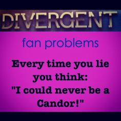"""Divergent Fan Problems """"I could never be Candor, I lie to easily."""" Tris during the aptitude test."""